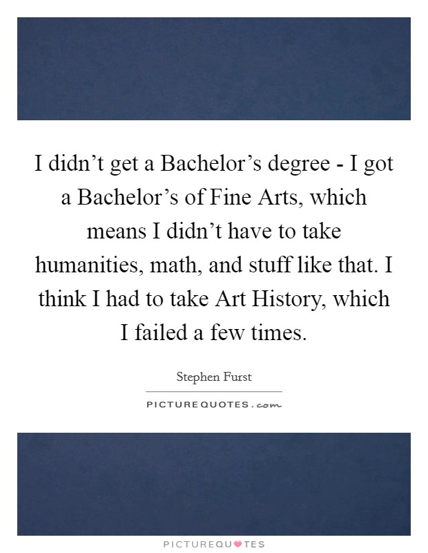 I didn't get a Bachelor's degree - I got a Bachelor's of Fine Arts, which means I didn't have to take humanities, math, and stuff like that. I think I had to take Art History, which I failed a few times Picture Quote #1