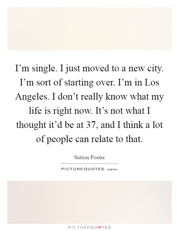 I'm single. I just moved to a new city. I'm sort of starting over. I'm in Los Angeles. I don't really know what my life is right now. It's not what I thought it'd be at 37, and I think a lot of people can relate to that Picture Quote #1