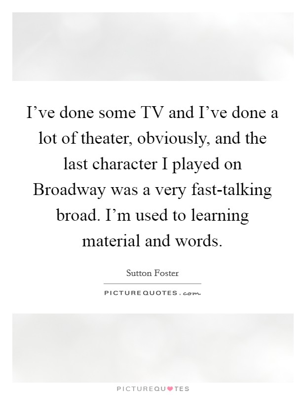 I've done some TV and I've done a lot of theater, obviously, and the last character I played on Broadway was a very fast-talking broad. I'm used to learning material and words Picture Quote #1