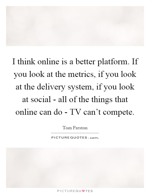I think online is a better platform. If you look at the metrics, if you look at the delivery system, if you look at social - all of the things that online can do - TV can't compete Picture Quote #1