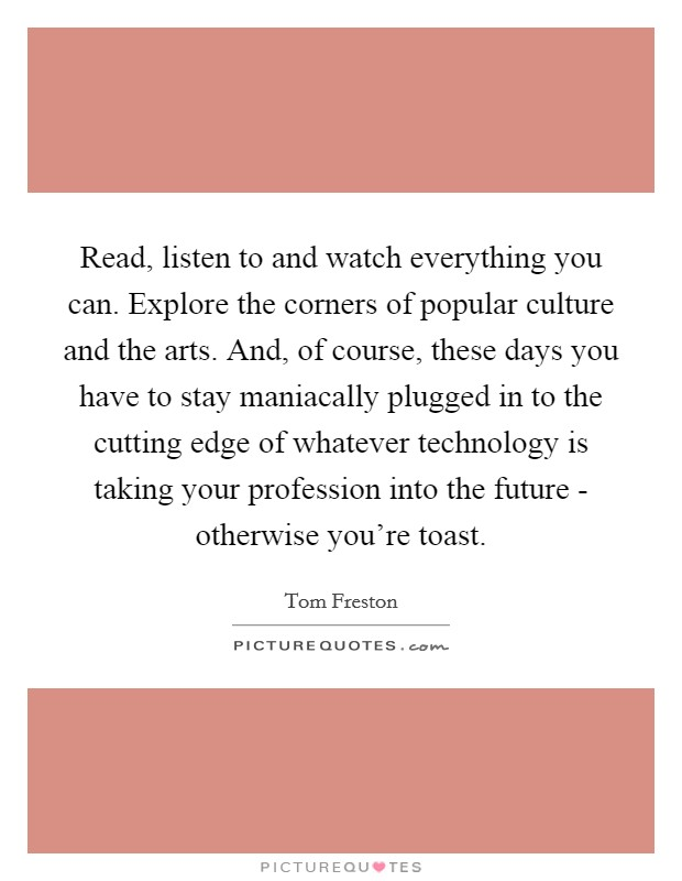 Read, listen to and watch everything you can. Explore the corners of popular culture and the arts. And, of course, these days you have to stay maniacally plugged in to the cutting edge of whatever technology is taking your profession into the future - otherwise you're toast Picture Quote #1