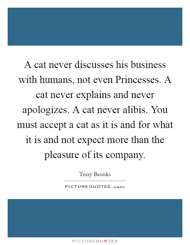 A cat never discusses his business with humans, not even Princesses. A cat never explains and never apologizes. A cat never alibis. You must accept a cat as it is and for what it is and not expect more than the pleasure of its company Picture Quote #1