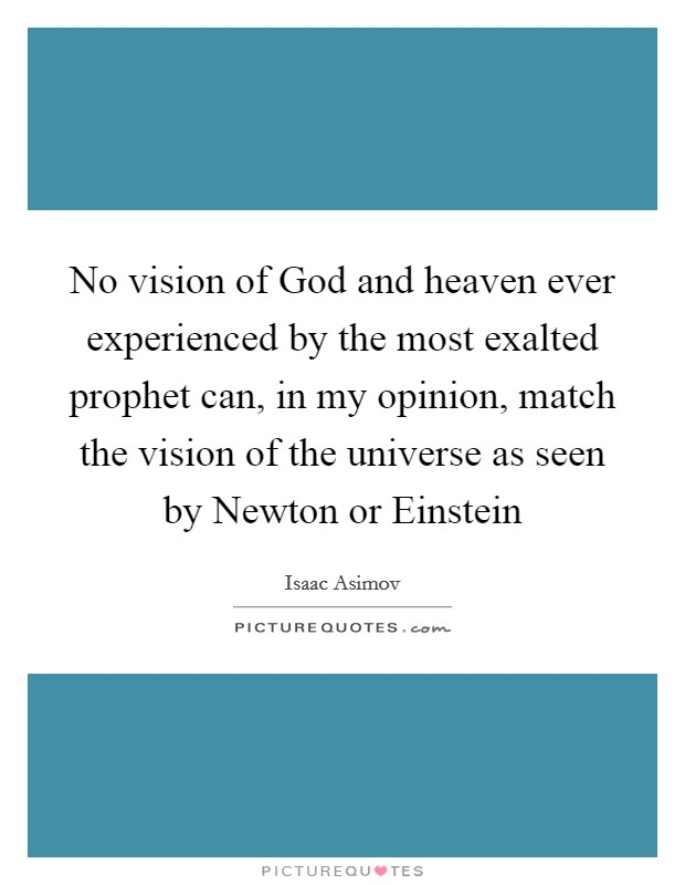 No vision of God and heaven ever experienced by the most exalted prophet can, in my opinion, match the vision of the universe as seen by Newton or Einstein Picture Quote #1