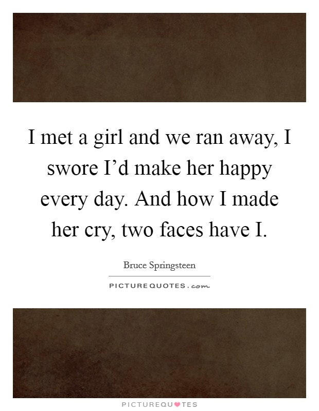 I met a girl and we ran away, I swore I'd make her happy every day. And how I made her cry, two faces have I Picture Quote #1
