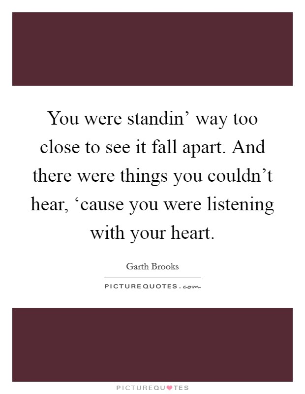 You were standin' way too close to see it fall apart. And there were things you couldn't hear, 'cause you were listening with your heart Picture Quote #1