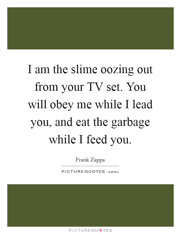 I am the slime oozing out from your TV set. You will obey me while I lead you, and eat the garbage while I feed you Picture Quote #1