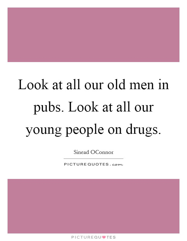 Look at all our old men in pubs. Look at all our young people on drugs Picture Quote #1