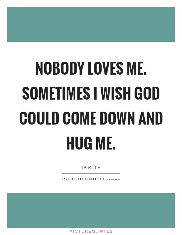 Nobody loves me. Sometimes I wish God could come down and hug me Picture Quote #1
