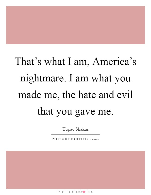 That's what I am, America's nightmare. I am what you made me, the hate and evil that you gave me Picture Quote #1