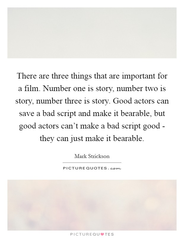 There are three things that are important for a film. Number one is story, number two is story, number three is story. Good actors can save a bad script and make it bearable, but good actors can't make a bad script good - they can just make it bearable Picture Quote #1