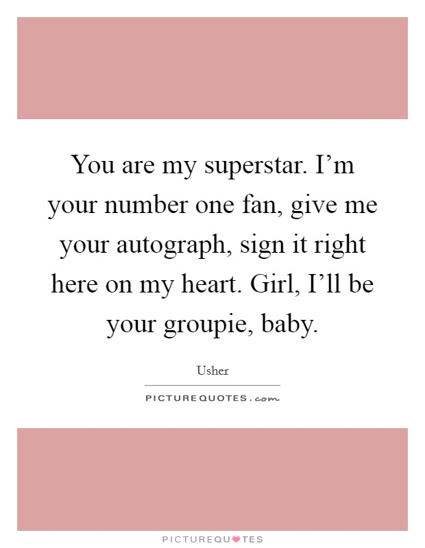 You are my superstar. I'm your number one fan, give me your autograph, sign it right here on my heart. Girl, I'll be your groupie, baby Picture Quote #1