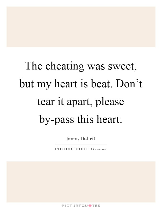 The cheating was sweet, but my heart is beat. Don't tear it apart, please by-pass this heart Picture Quote #1