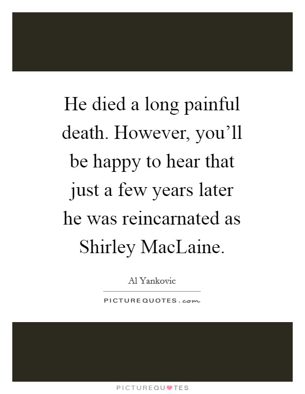 He died a long painful death. However, you'll be happy to hear that just a few years later he was reincarnated as Shirley MacLaine Picture Quote #1