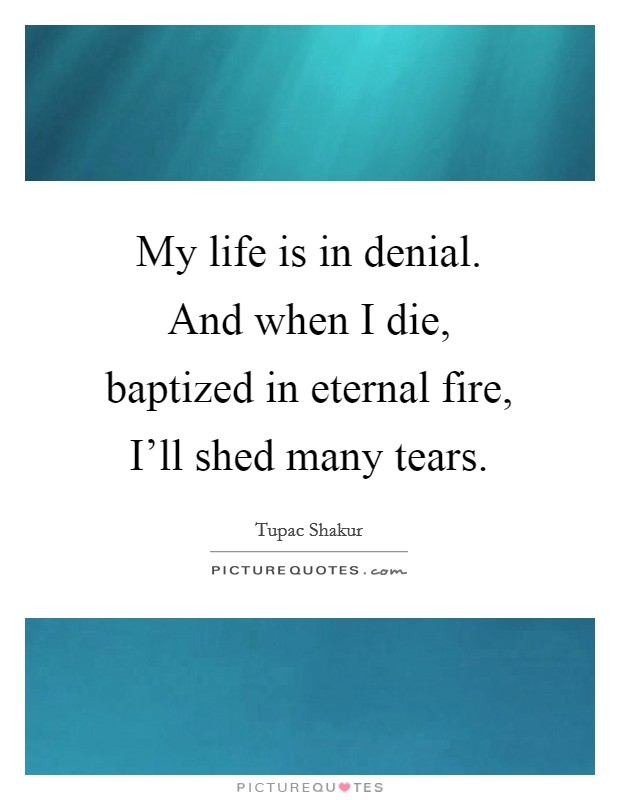 My life is in denial. And when I die, baptized in eternal fire, I'll shed many tears Picture Quote #1