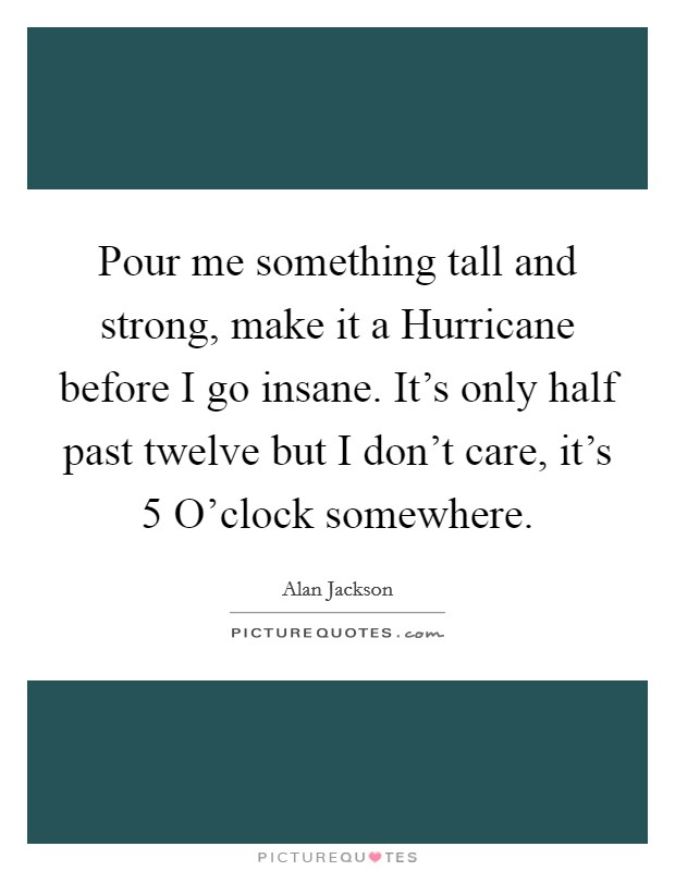 Pour me something tall and strong, make it a Hurricane before I go insane. It's only half past twelve but I don't care, it's 5 O'clock somewhere Picture Quote #1