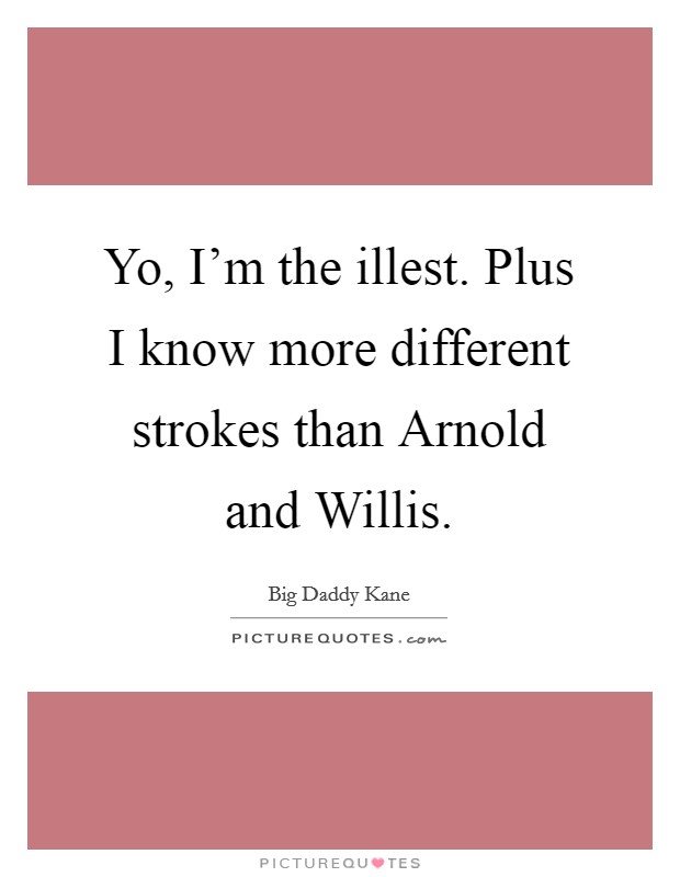Yo, I'm the illest. Plus I know more different strokes than Arnold and Willis Picture Quote #1