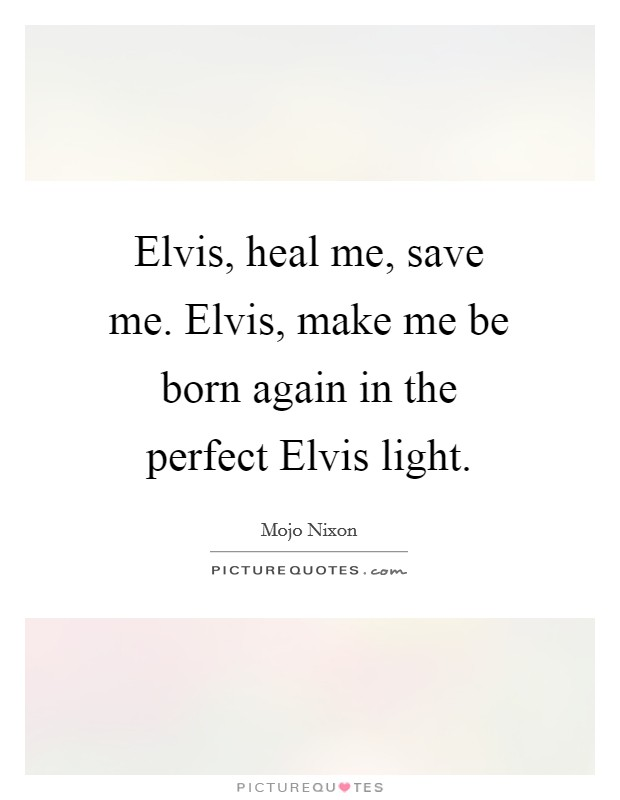 Elvis, heal me, save me. Elvis, make me be born again in the perfect Elvis light Picture Quote #1