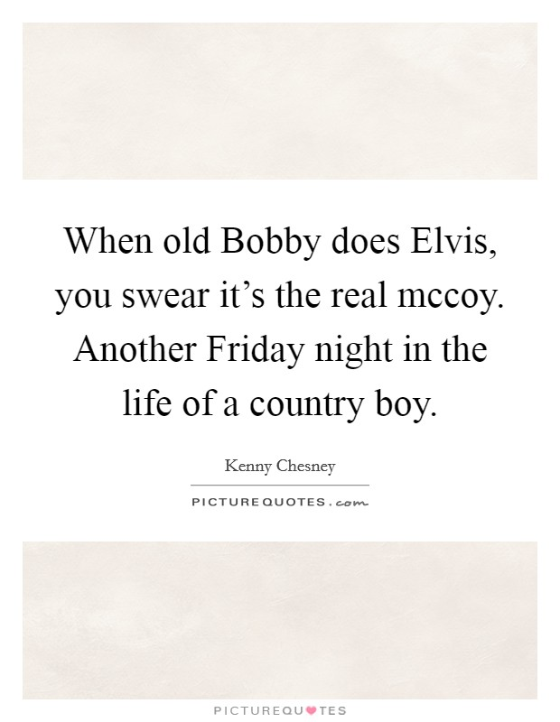 When old Bobby does Elvis, you swear it's the real mccoy. Another Friday night in the life of a country boy Picture Quote #1