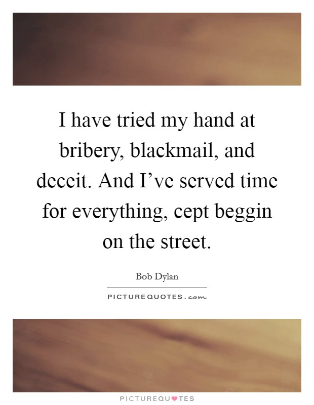 I have tried my hand at bribery, blackmail, and deceit. And I've served time for everything, cept beggin on the street Picture Quote #1