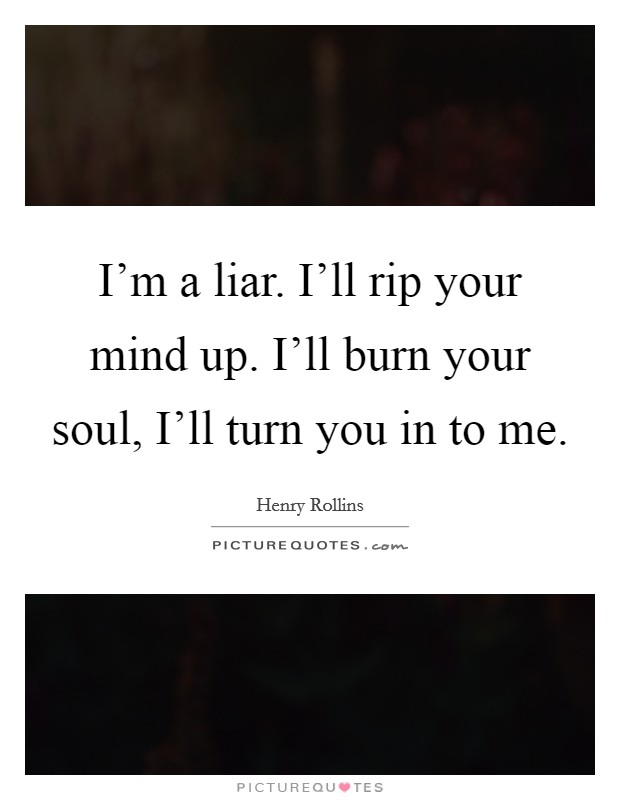 I'm a liar. I'll rip your mind up. I'll burn your soul, I'll turn you in to me Picture Quote #1