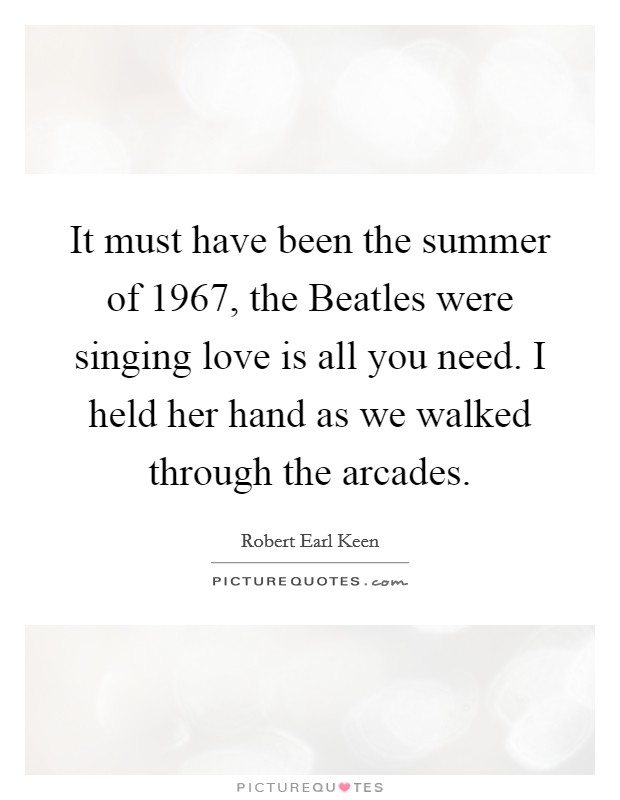 It must have been the summer of 1967, the Beatles were singing love is all you need. I held her hand as we walked through the arcades Picture Quote #1