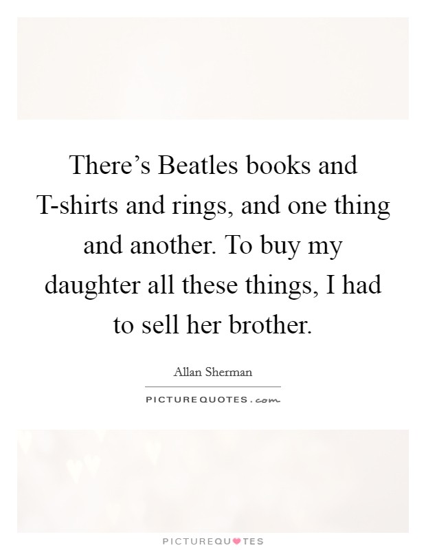 There's Beatles books and T-shirts and rings, and one thing and another. To buy my daughter all these things, I had to sell her brother Picture Quote #1