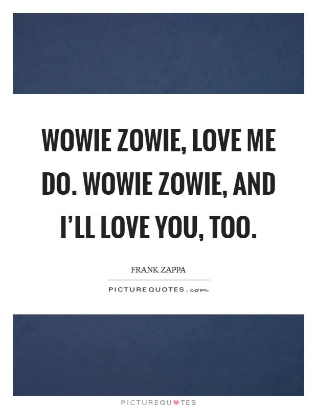Wowie zowie, love me do. Wowie zowie, and I'll love you, too Picture Quote #1