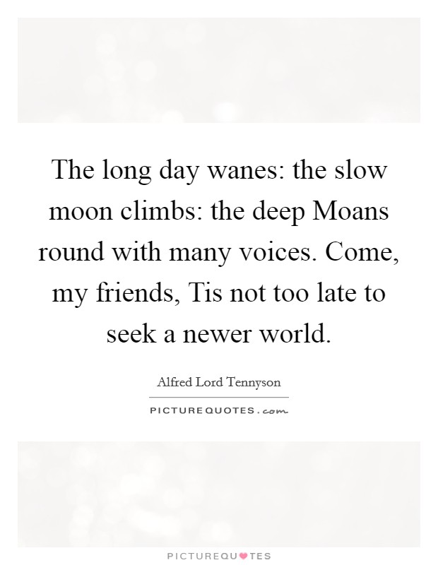 The long day wanes: the slow moon climbs: the deep Moans round with many voices. Come, my friends, Tis not too late to seek a newer world Picture Quote #1