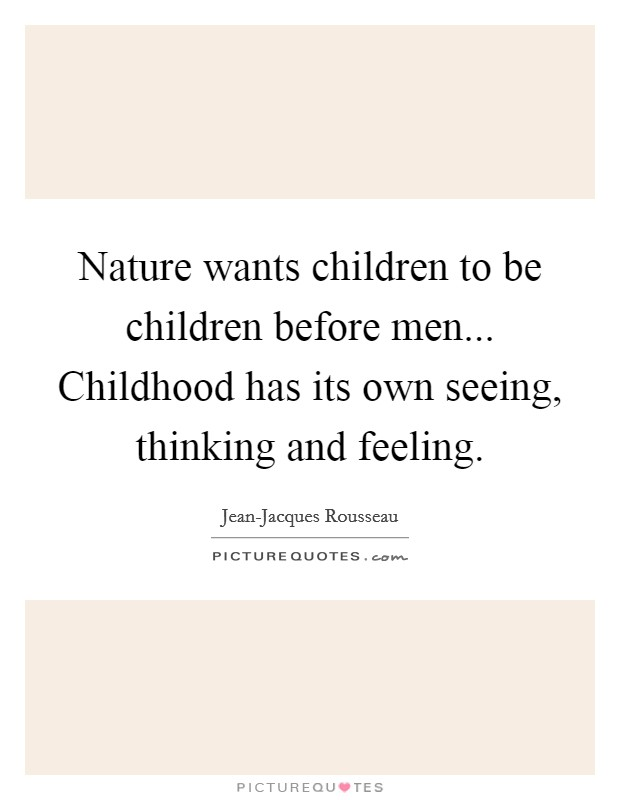 Nature wants children to be children before men... Childhood has its own seeing, thinking and feeling Picture Quote #1