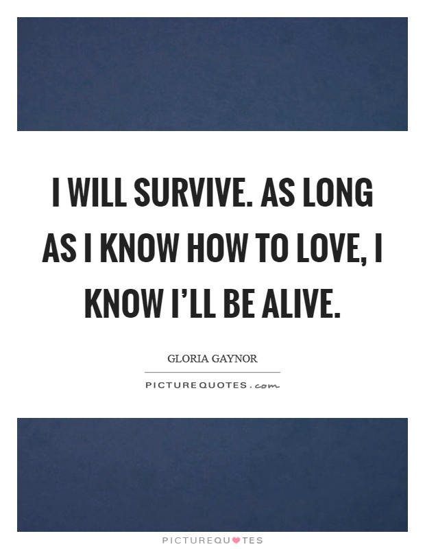 I will survive. As long as I know how to love, I know I'll be alive Picture Quote #1