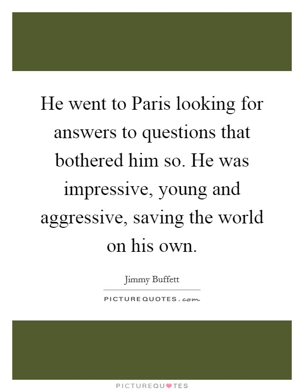 He went to Paris looking for answers to questions that bothered him so. He was impressive, young and aggressive, saving the world on his own Picture Quote #1