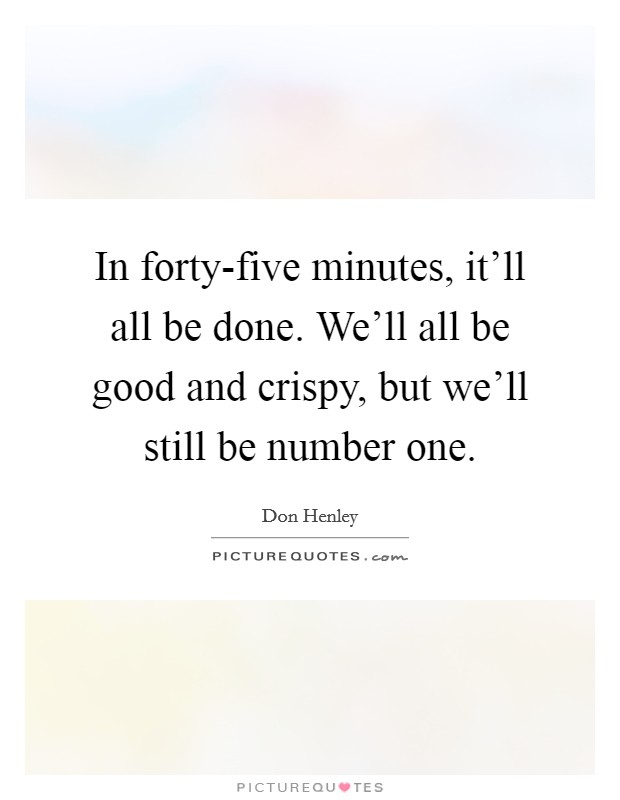 In forty-five minutes, it'll all be done. We'll all be good and crispy, but we'll still be number one Picture Quote #1