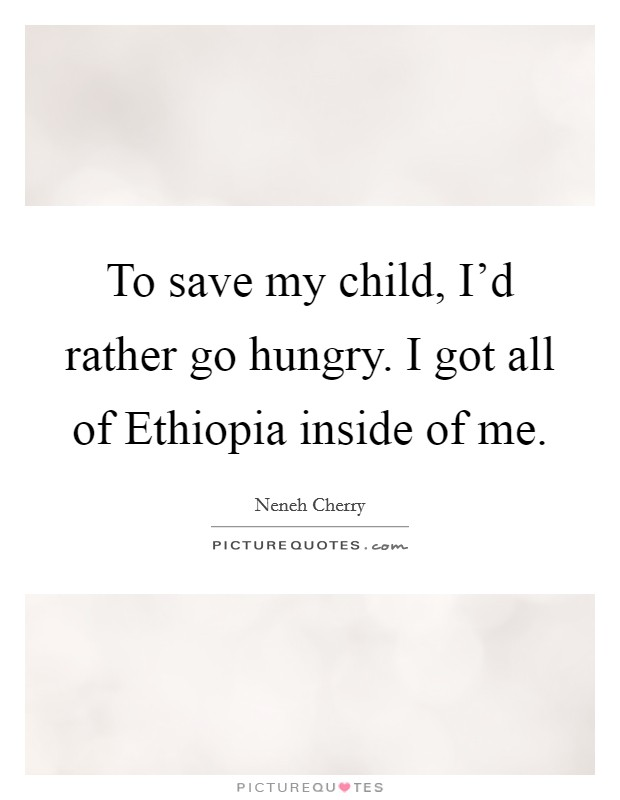 To save my child, I'd rather go hungry. I got all of Ethiopia inside of me Picture Quote #1