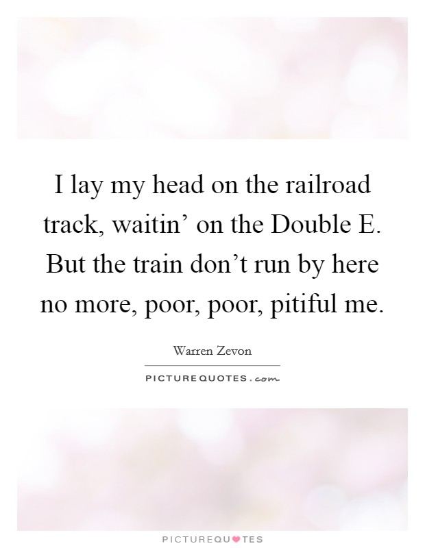 I lay my head on the railroad track, waitin' on the Double E. But the train don't run by here no more, poor, poor, pitiful me Picture Quote #1
