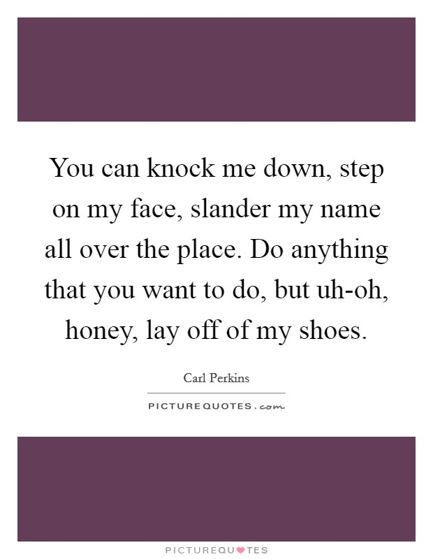 You can knock me down, step on my face, slander my name all over the place. Do anything that you want to do, but uh-oh, honey, lay off of my shoes Picture Quote #1