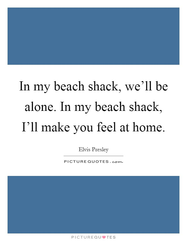 In my beach shack, we'll be alone. In my beach shack, I'll make you feel at home Picture Quote #1