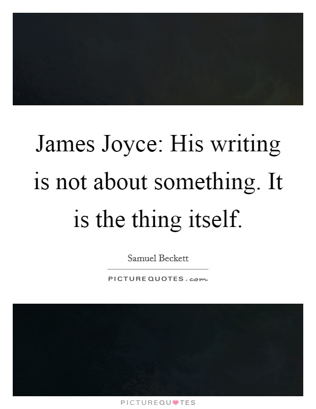 James Joyce: His writing is not about something. It is the thing itself Picture Quote #1