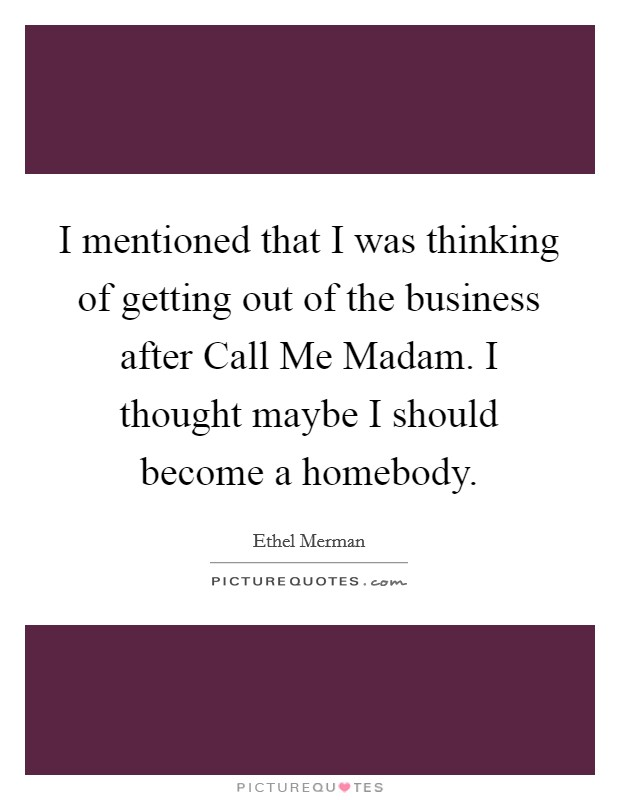I mentioned that I was thinking of getting out of the business after Call Me Madam. I thought maybe I should become a homebody Picture Quote #1