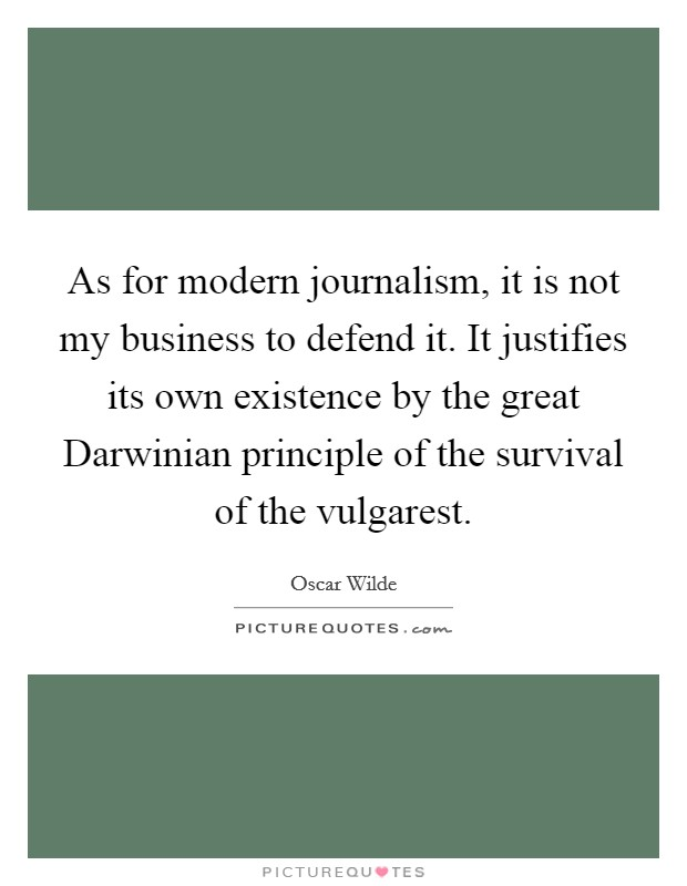 As for modern journalism, it is not my business to defend it. It justifies its own existence by the great Darwinian principle of the survival of the vulgarest Picture Quote #1