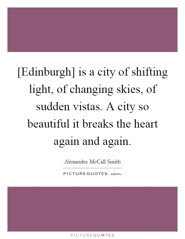 [Edinburgh] is a city of shifting light, of changing skies, of sudden vistas. A city so beautiful it breaks the heart again and again Picture Quote #1