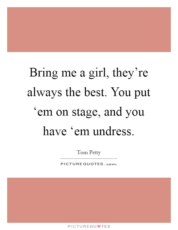 Bring me a girl, they're always the best. You put 'em on stage, and you have 'em undress Picture Quote #1