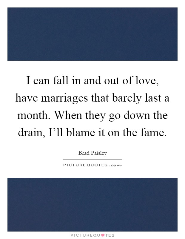 I can fall in and out of love, have marriages that barely last a month. When they go down the drain, I'll blame it on the fame Picture Quote #1