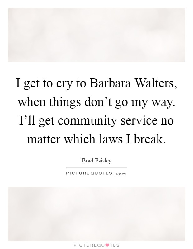 I get to cry to Barbara Walters, when things don't go my way. I'll get community service no matter which laws I break Picture Quote #1