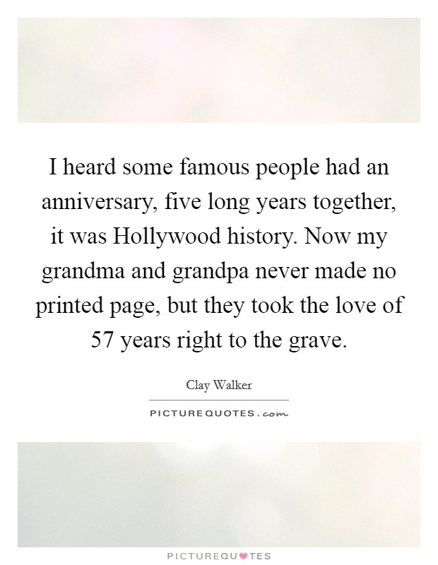 I heard some famous people had an anniversary, five long years together, it was Hollywood history. Now my grandma and grandpa never made no printed page, but they took the love of 57 years right to the grave Picture Quote #1