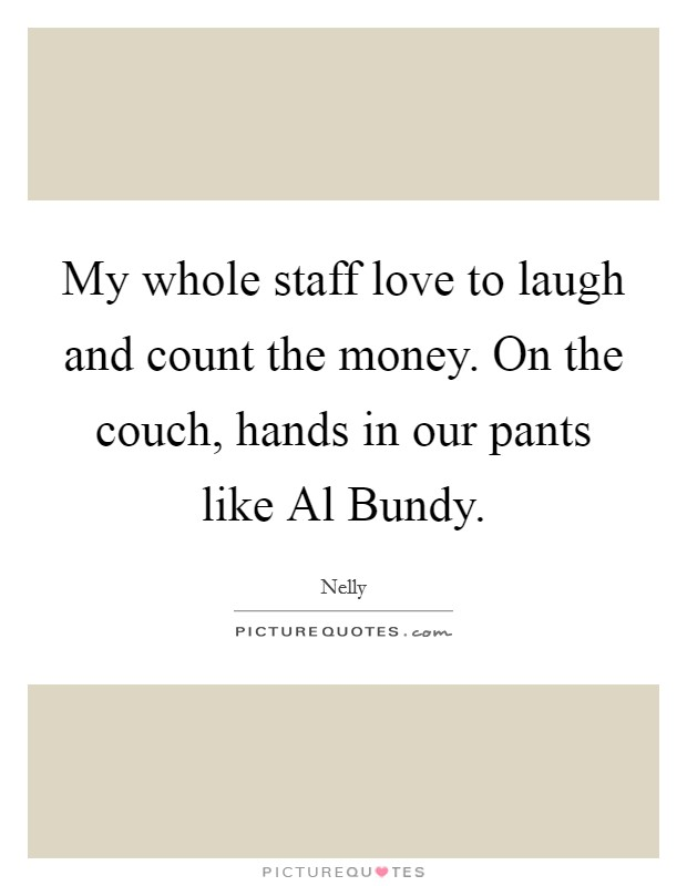 My whole staff love to laugh and count the money. On the couch, hands in our pants like Al Bundy Picture Quote #1