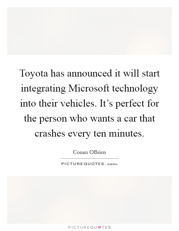 Toyota has announced it will start integrating Microsoft technology into their vehicles. It's perfect for the person who wants a car that crashes every ten minutes Picture Quote #1