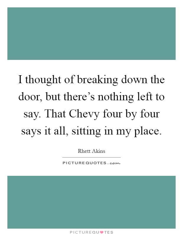 I thought of breaking down the door, but there's nothing left to say. That Chevy four by four says it all, sitting in my place Picture Quote #1