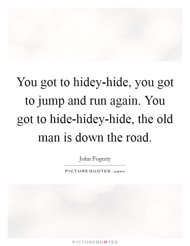 You got to hidey-hide, you got to jump and run again. You got to hide-hidey-hide, the old man is down the road Picture Quote #1
