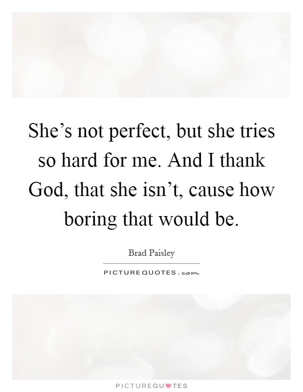 She's not perfect, but she tries so hard for me. And I thank God, that she isn't, cause how boring that would be Picture Quote #1