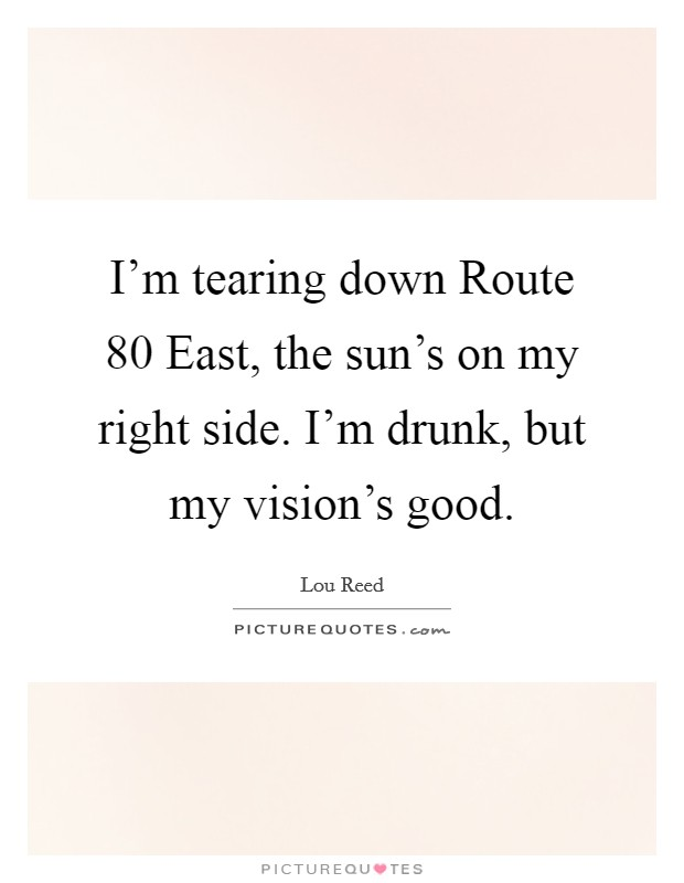 I'm tearing down Route 80 East, the sun's on my right side. I'm drunk, but my vision's good Picture Quote #1